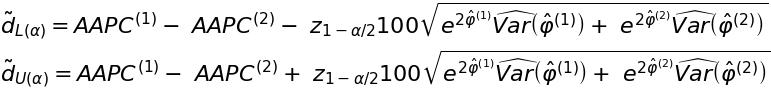 \~d_{L \left( \alpha \right)} = AAPC^{\left( 1 \right)} -\ AAPC^{\left( 2 \right)} -\ z_{1 - \alpha / 2} 100 \sqrt{e^{2 \^\varphi^{\left( 1 \right)}} \widehat{Var} \left( \^\varphi^{\left( 1 \right)} \right) +\ e^{2 \^\varphi^{\left( 2 \right)}} \widehat{Var} \left( \^\varphi^{\left( 2 \right)} \right)}$ $\~d_{U \left( \alpha \right)} = AAPC^{\left( 1 \right)} -\ AAPC^{\left( 2 \right)} +\ z_{1 - \alpha / 2} 100 \sqrt{e^{2 \^\varphi^{\left( 1 \right)}} \widehat{Var} \left( \^\varphi^{\left( 1 \right)} \right) +\ e^{2 \^\varphi^{\left( 2 \right)}} \widehat{Var} \left( \^\varphi^{\left( 2 \right)} \right)}